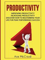 Productivity Improving Productivity: Increasing Productivity: Discover How to MasterMind Your Life for Peak Performance Success by Ace McCloud