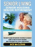 Senior Living Senior Housing: Senior Retirement: The Best Places for Seniors to Retire to Cheaply, How to Find the Right Housing and Strategies for Living Comfortably by Ace McCloud