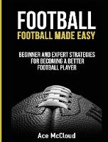 Football Football Made Easy: Beginner and Expert Strategies for Becoming a Better Football Player by Ace McCloud