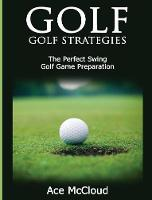 Golf Golf Strategies: The Perfect Swing: Golf Game Preparation by Ace McCloud
