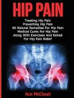 Hip Pain Treating Hip Pain: Preventing Hip Pain, All Natural Remedies for Hip Pain, Medical Cures for Hip Pain, Along with Exercises and Rehab for Hip Pain Relief by Ace McCloud