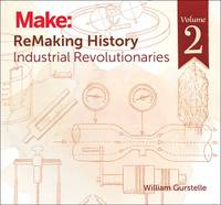 Remaking History: America's Great Inventors: Industrial Revolutionaries by William Gurstelle