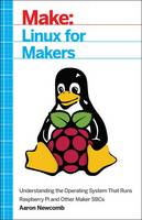 Linux for Makers Understanding the Operating System That Runs Raspberry Pi and Other Maker SBCs by Aaron Newcomb