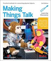 Making Things Talk Using Sensors, Networks, and Arduino to See, Hear, and Feel Your World by Tom Igoe