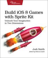 Build iOS 8 Games with Sprite Kit Unleash Your Imagination in Two Dimensions by Josh Smith
