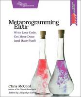 Metaprogramming Elixir Write Less Code, Get More Done (and Have Fun!) by Chris McCord