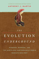 The Evolution Underground Burrows, Bunkers, and the Marvelous Subterranean World Beneath our Feet by Anthony J. Martin