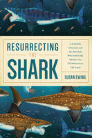 Resurrecting the Shark A Scientific Obsession and the Mavericks Who Solved the Mystery of a 270-Million-Year-Old Fossil by Susan Ewing