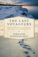 The Last Voyageurs Retracing La Salle's Journey Across America: Sixteen Teenagers on the Adventure of a Lifetime by Lorraine Boissoneault