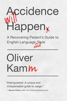 Accidence Will Happen - A Recovering Pedant`s Guide to English Language and Style by Oliver Kamm