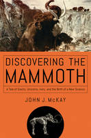 Discovering the Mammoth - A Tale of Giants, Unicorns, Ivory, and the Birth of a New Science by John J. McKay