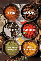 The Book of Spice - From Anise to Zedoary by John O'Connell