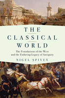The Classical World - The Foundations of the West and the Enduring Legacy of Antiquity by Nigel Spivey