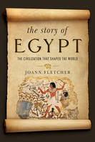 The Story of Egypt - The Civilization that Shaped the World by Joann Fletcher