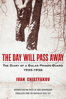 The Day Will Pass Away - The Diary of a Gulag Prison Guard: 1935-1936 by Ivan Chistyakov, Arch Tait