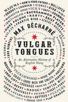 Vulgar Tongues An Alternative History of English Slang by Max Decharne