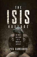 The ISIS Hostage One Man's True Story of Thirteen Months in Captivity by Puk Damsgard, David Young