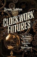 Clockwork Futures The Science of Steampunk and the Reinvention of the Modern World by Brandy Schillace