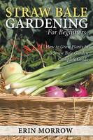 Straw Bale Gardening for Beginners How to Grow Plants in a Straw Bale Garden Complete Guide by Erin Morrow