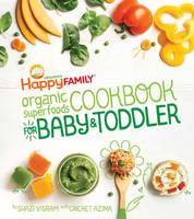 Happy Family Organic Superfoods Cookbook for Baby and Toddler by Shazi Visram, Cricket Azima