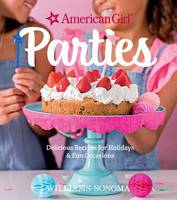 American Girl Parties Delicious Recipes for Holidays and Fun Occasions by American Girl