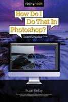 How Do I Do That in Photoshop? The Quickest Ways to Do the Things You Want to Do, Right Now! by Scott Kelby
