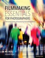 Filmmaking Essentials The Fundamental Principles of Transitioning from Stills to Motion by Eduardo Angel