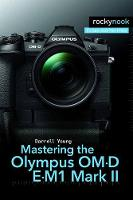 Mastering the Olympus OM-D E-M1 Mark II by Darrell Young