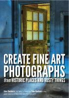 Create fine art photographs from Historic places and rusty Things by Lisa Cuchara