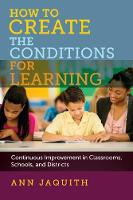 How to Create the Conditions for Learning Continuous Improvement in Classrooms, Schools, and Districts by Ann Jaquith