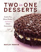 Two in One Desserts - Cookie Pies, Cupcake Shakes, and More Clever Concoctions by Hayley Parker