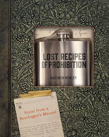 Lost Recipes of Prohibition Notes from a Bootlegger's Manual by Matthew B. Rowley
