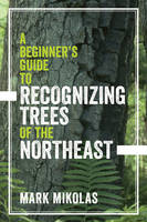 A Beginner`s Guide to Recognizing Trees of the Northeast by Mark Mikolas