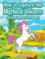 How to Capture the Mythical Unicorn A Drawing Activity Book by Jupiter Kids