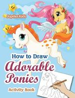 How to Draw Adorable Ponies Activity Book by Jupiter Kids
