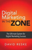 Digital Marketing in the Zone The Ultimate System for Digital Marketing Success by David Reske