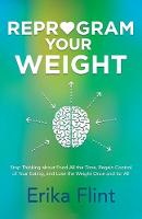 Reprogram Your Weight Stop Thinking about Food All the Time, Regain Control of Your Eating, and Lose the Weight Once and for All by Erika Flint