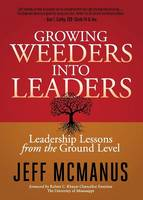 Growing Weeders Into Leaders Leadership Lessons from the Ground Up by Jeff McManus