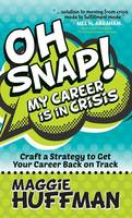 Oh Snap! My Career Is in Crisis Craft a Strategy to Get Your Career Back on Track by Maggie Huffman
