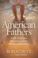 American Fathers A Tale of Intrigue, Inspiration, and the Entrepreneurial Spirit by Ron Schutz, Laura Baker