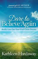 Dare to Believe Again Boldly Live Out Your God-Given Dreams by Kathleen Hardaway