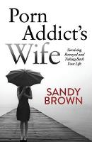 Porn Addict's Wife Surviving Betrayal and Taking Back Your Life by Sandy Brown