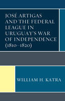 Jose Artigas and the Federal League in Uruguay's War of Independence (1810-1820) by William H. Katra