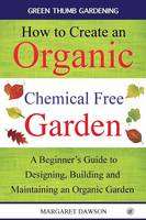 How to Create an Organic Chemical Free Garden A Beginner's Guide to Designing, Building and Maintaining an Organic Garden by Margaret Dawson