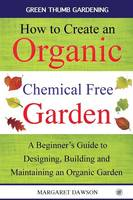 How to Create an Organic Chemical Free Garden A Beginner's Guide to Designing, Building & Maintaining an Organic Garden by Margaret Dawson