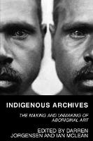 Indigenous Archives The Making and Unmaking of Aboriginal Art by Darren Jorgensen