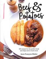 Beef and Potatoes 200 Recipes, Classic and Modern, for the Perfect Steak and Fries, the Ultimate Beef Casserole and So Much More by Jean-Francois Mallet
