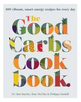The Good Carbs Cookbook 100 Vibrant, Smart Energy Recipes for Every Day by Dr. Alan Barclay, Kate McGhie, Philippa Sandall