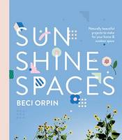 Sunshine Spaces Naturally Beautiful Projects to Make for Your Home and Outdoor Space by Beci Orpin