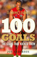 100 Goals The Stars That Kicked Them by Jon Anderson